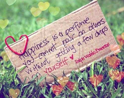 Happiness is a perfume you cannot pour on others without getting a few drops on yourself - Ralph Waldo Emerson