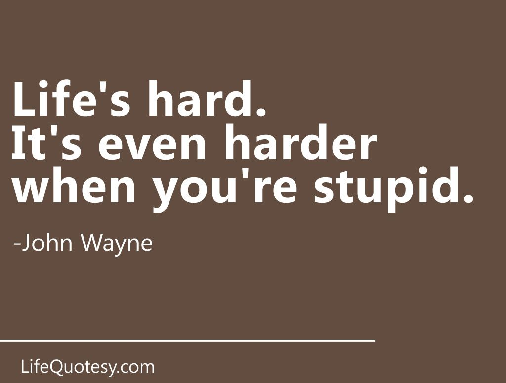 John Wayne Quote Life Is Hard It's Not Easy Being Stupidi Can Out Stupid Anyoneask My Wife
