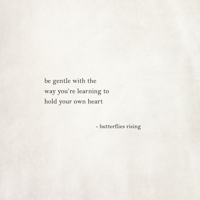 be gentle with the way you're learning to hold your own heart