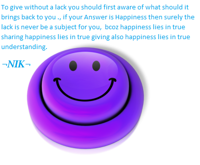 To give without a lack you should first aware of what should it brings back to you ., if your Answer is Happiness then surely the lack is never be a subject for you,  bcoz happiness lies in true sharing happiness lies in true giving also happiness lies in true understanding.
