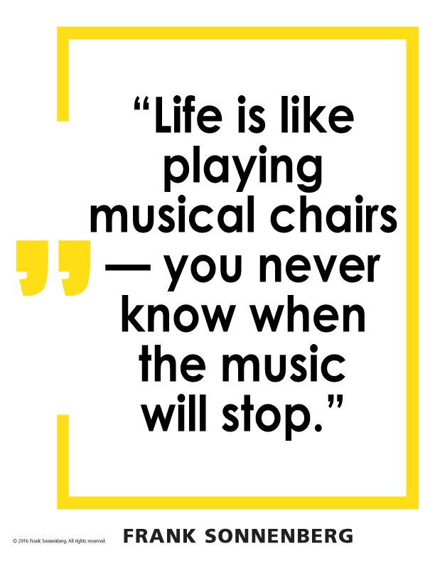 Life Is Like Playing Musical Chairs You Never Know When The Music Will Stop Frank Sonnenberg Frankson Wisdom Quotes Spiritual Quotes Quotes To Live By