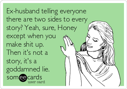 Ex-husband telling everyone there are two sides to every story? Yeah, sure, Honey except when you make shit up. Then it's not a story, it's a goddamned lie.
