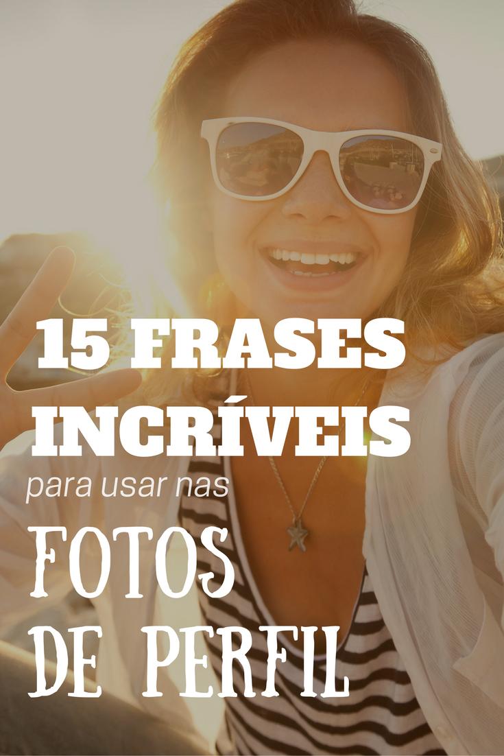 15 Frases Incríveis Para Usar Em Fotos De Perfil Frases