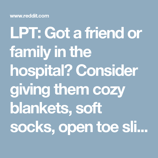 LPT: Got a friend or family in the hospital? Consider giving them cozy blankets, soft socks, open toe slippers, book/eReader reader, long phone charger, and condiments for food instead of flowers.