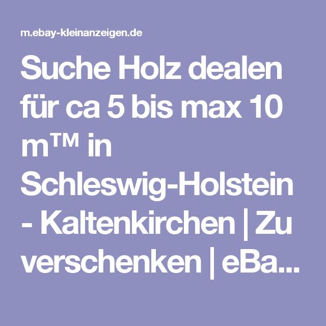 Suche Holz Dealen Fur Ca 5 Bis Max 10 M In Schleswig Holstein Kaltenkirchen Zu Verschenken Ebay Klei Kleinanzeigen Ebay Kleinanzeigen Schleswig Holstein