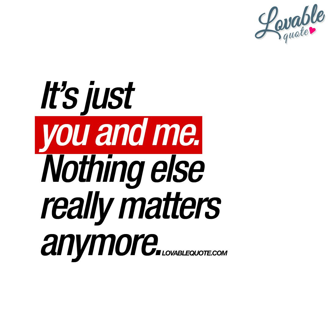 """What Really Matters In Life Quotes It's Just You And Menothing Else Really Matters Anymore.""""  Ever"""
