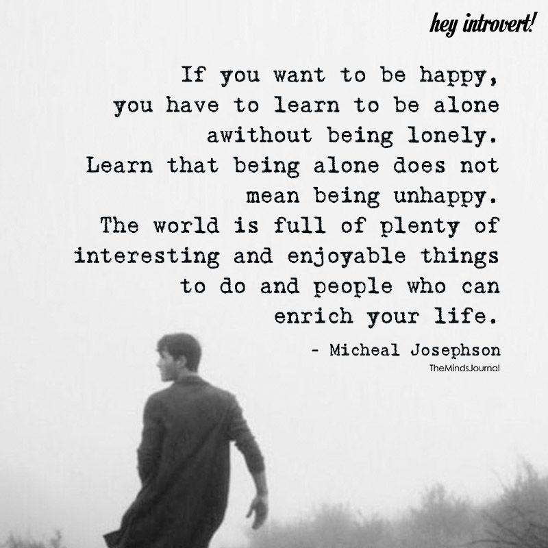 If You Want To Be Happy You Have To Learn To Be Alone Hey