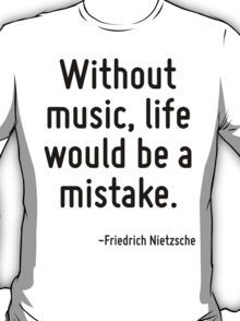 Without music, life would be a mistake. T-Shirt