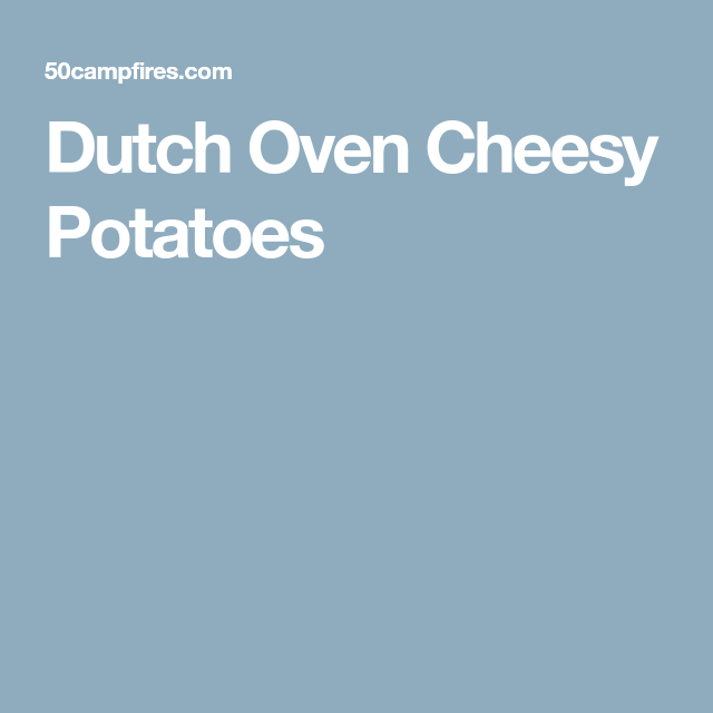 Baked Potato Microwave First Then Oven: Dutch Oven Cheesy Potatoes