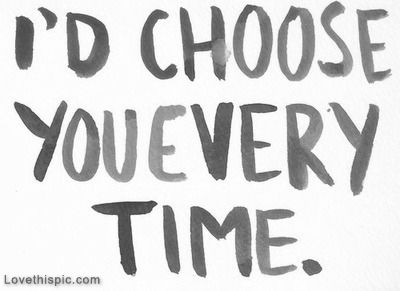 Id choose you everytime love quotes quotes quote girl time tumblr boy quotes and sayings image quotes picture quotes