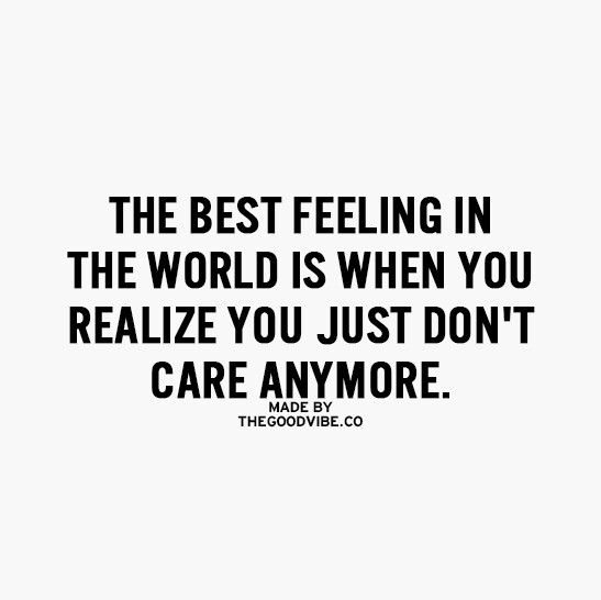 The Best Feeling In The World Is When You Realize You Just Dont