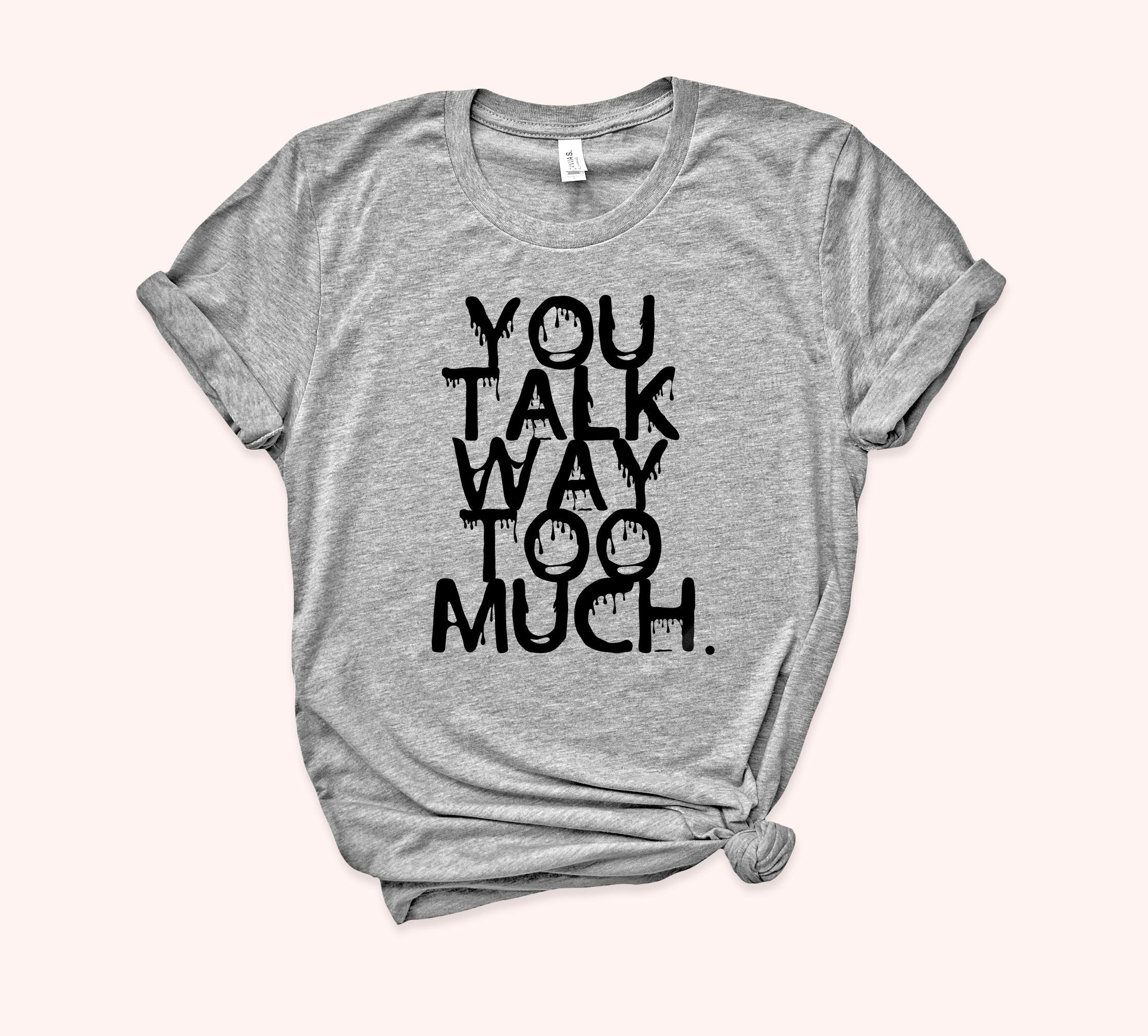 You talk way too much. This funny sarcasm tee is super soft, comfy, light and has just the right amount of stretch, the unisex cut is flattering for both men and women. - Exceptionally soft & cozy 50/50 cotton/polyester - All our apparel is digitally printed with eco-friendly ink. This makes for a durable and much softer print - This tee is UNISEX sizing, please refer to our size chart Please refer to our SHIPPING & FAQ page for shipping and turn around times. Check out our care instructions her