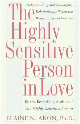 The Highly Sensitive Person in Love: Understanding and Managing Relationships When the World Overwhelms You by Elaine Aron