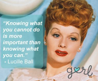 Quote Knowing What You Cannot Do Is More Important Than Knowing What You Can Lucille Ball I Love Lucy Funny Women Quotes Love Lucy