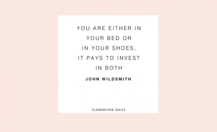 """""""You are either in your bed or in your shoes. It pays to invest in both."""" John Wildsmith"""