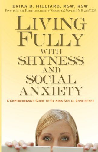 Living Fully with Shyness and Social Anxiety: A Comprehensive Guide to Gaining Social Confidence by Erika B. Hilliard