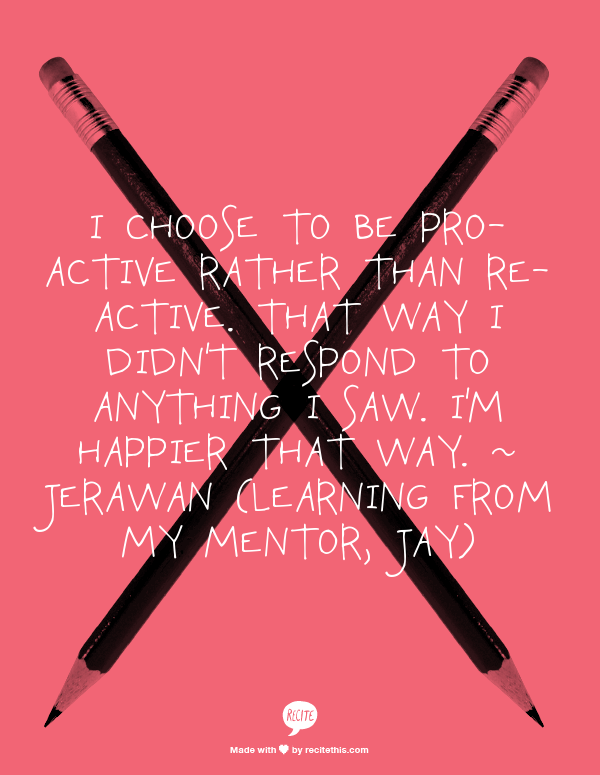I choose to be pro-active rather than re-active.  That way I didn't respond to anything I saw. I'm happier that way. ~ jerawan (Learning from my mentor, Jay)