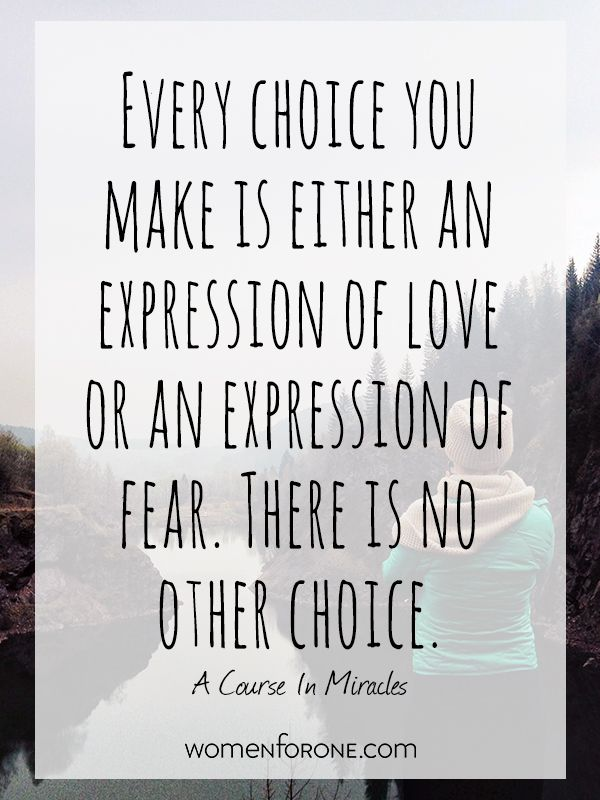 Every choice you make is either an expression of love or an expression of fear. There is no other choice. -A Course in Miracles | Women For One