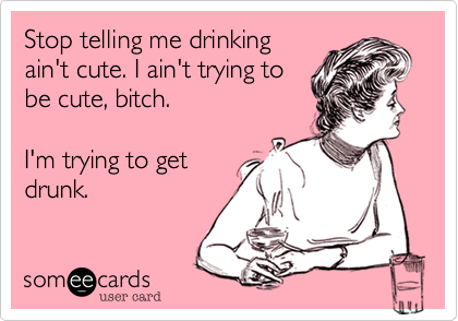 Funny Reminders Ecard: Stop telling me drinking ain't cute. I ain't trying to be cute, bitch. I'm trying to get drunk.