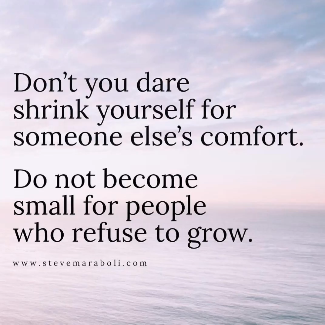 Don't you dare shrink yourself for someone else's comfort.