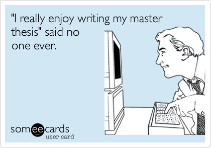 "I Really Enjoy Writing My Master Thesis"" Said No One Ever. 