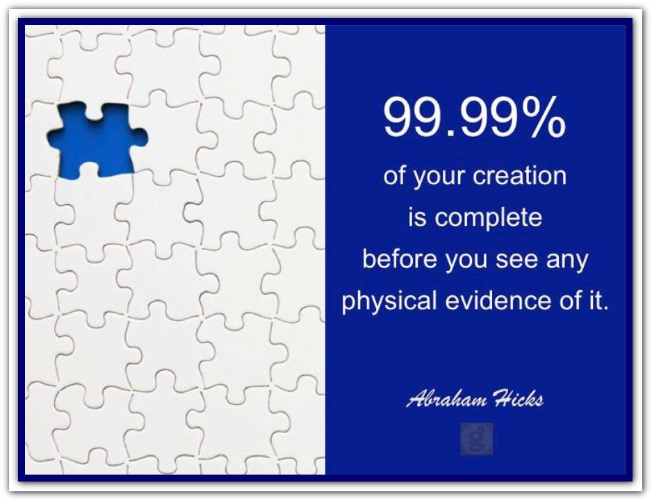 99.99% of your creation is complete before you see any physical evidence of it. *Abraham-Hicks Quotes (AHQ2331) #estherhicks