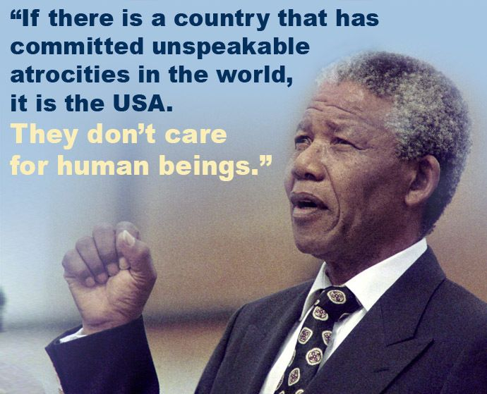 """""""If there is a country that has committed unspeakable atrocities in the world, it is the United States of America. They don't care for human beings,"""" Mandela said."""
