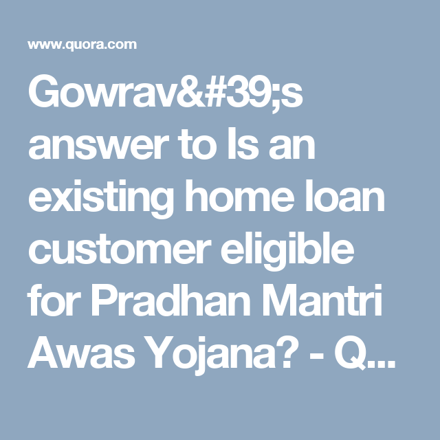 Gowrav 39 S Answer To Is An Existing Home Loan Customer Eligible For Pradhan Mantri Awas Yojana Quora Home Loans Loan Low Interest Rate
