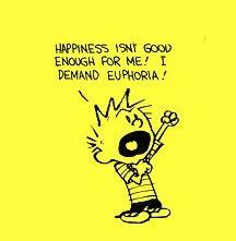 """""""Happiness isn't good enough for me. I demand euphoria!"""" Love Calvin & Hobbes!"""