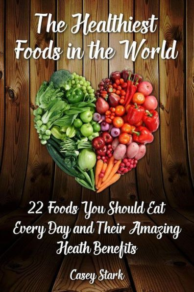 The Healthiest Foods in the World: 22 Foods You Should Eat Every Day and Their Amazing Heath Benefit