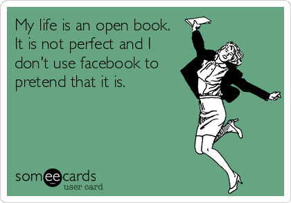 My Life Is An Open Book It Is Not Perfect And I Don T Use Facebook To Pretend That It Is Teacher Humor Teaching Humor Teaching Quotes
