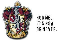 GRYFFINDOR: Hug me. It's now or never.  SLYTHERIN: Hug me, I'm great.  RAVENCLAW: Hug -hugged, hugging, noun- verb (used with object) 1. To clasp tightly with the arms, usually with affection.  HUFFLEPUFF: Free Hugs!