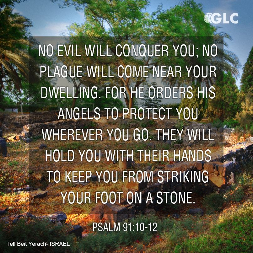 Psalm 91:10-12 no evil shall be allowed to befall you, no plague