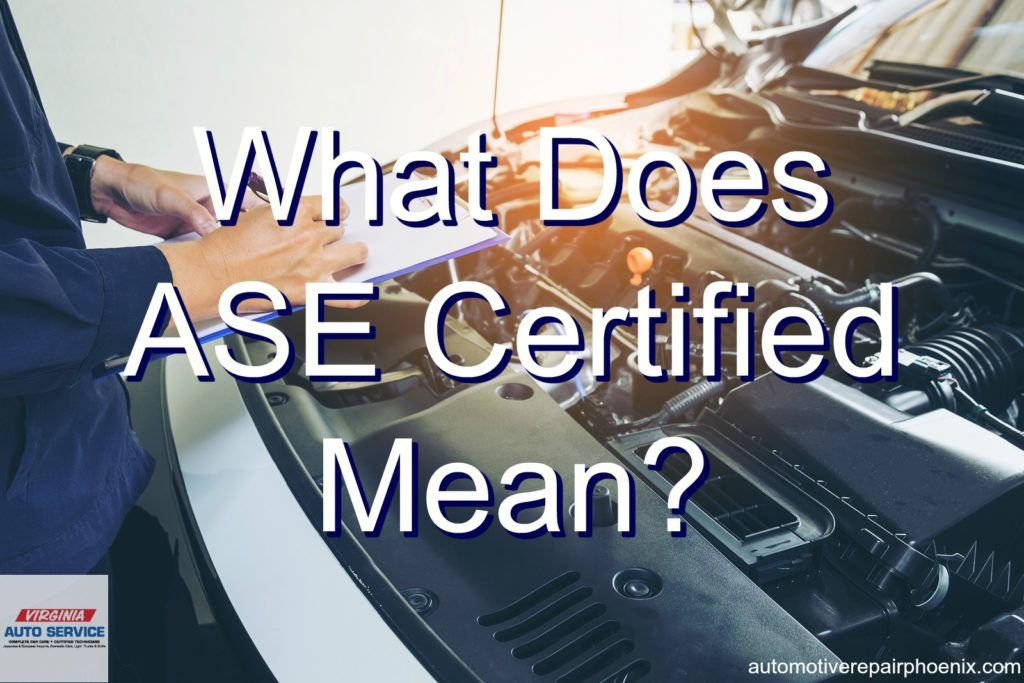 What Does Ase Certified Mean Auto Repair Shop Phoenix Arizona