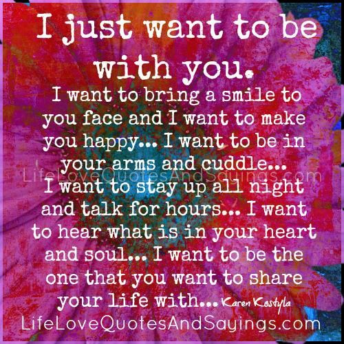 I just want to be with you. I want to bring a smile to your face ...