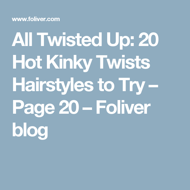 All Twisted Up: 20 Hot Kinky Twists Hairstyles to Try – Page 20 – Foliver blog
