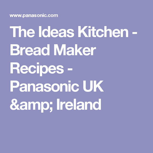 The Ideas Kitchen - Bread Maker Recipes - Panasonic UK ...