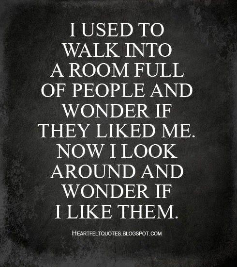 Heartfelt  Love And Life Quotes: I used to walk into a room full of people and wonder if they liked me. Now I look around and wonder if I like them.