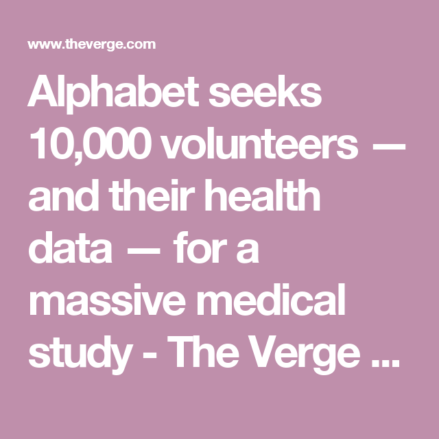 Alphabet seeks 10,000 volunteers — and their health data — for a massive medical study - The Verge  http://www.theverge.com/2017/4/19/15349284/alphabet-verily-google-x-project-baseline-medical-data