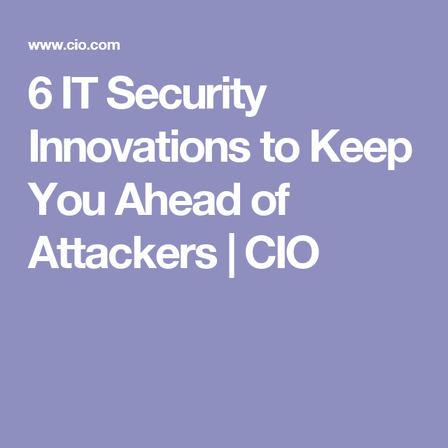 6 IT Security Innovations to Keep You Ahead of Attackers | CIO