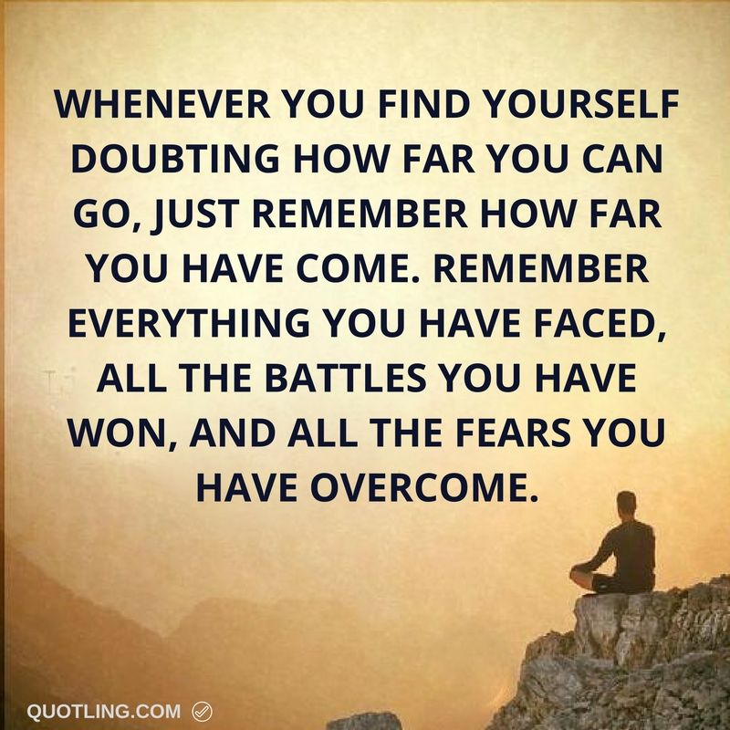 Strength Quotes Whenever You Find Yourself Doubting How Far You Can Go Just Remember How Far You Have Come Re Life Lesson Quotes Overcoming Fear Cool Words