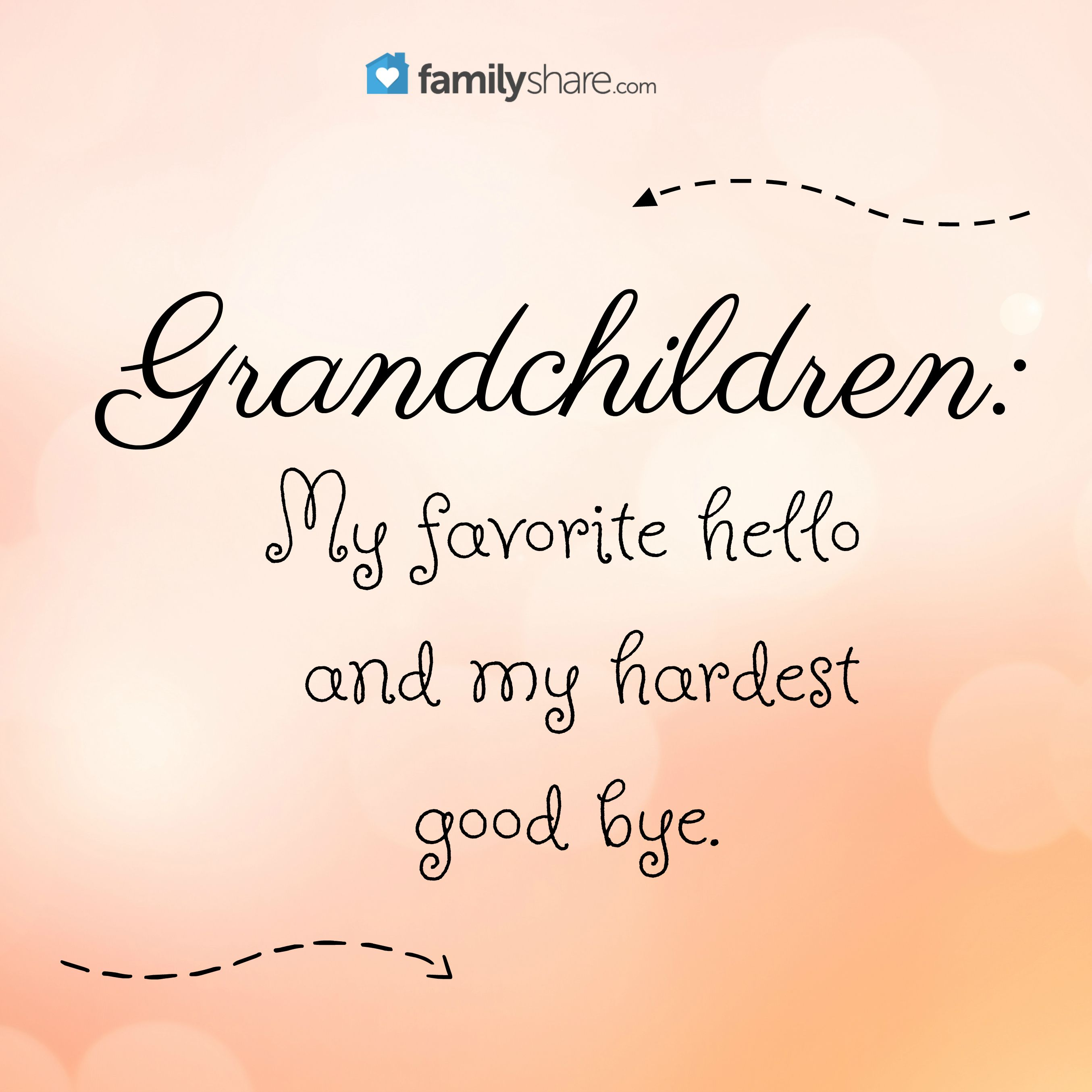 Grandchildren My favorite hello and my hardest good bye