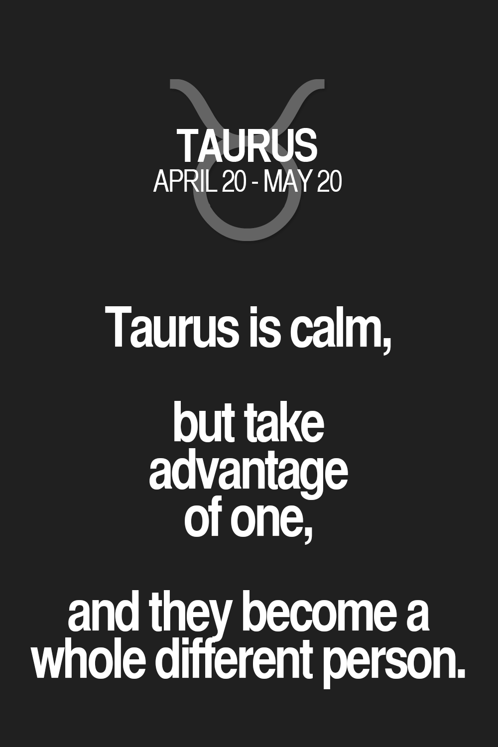 Taurus Quotes Taurus Is Calm But Take Advantage Of One And They Become A Whole .
