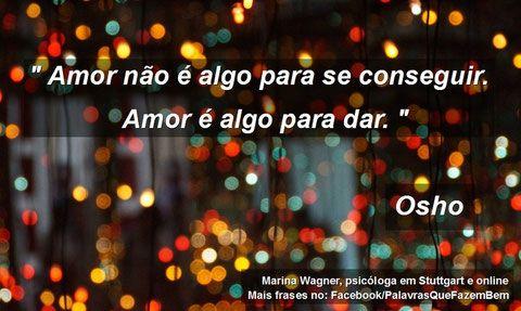 """"""" Amor não é algo para se conseguir. Amor é algo para dar. """", Osho"""