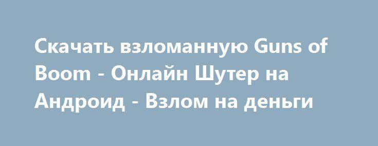 Скачать взломанную Guns of Boom - Онлайн Шутер на Андроид - Взлом на деньги http://hack-droider.ru/1818-skachat-vzlomannuyu-guns-of-boom-onlayn-shuter-na-android-vzlom-na-dengi.html