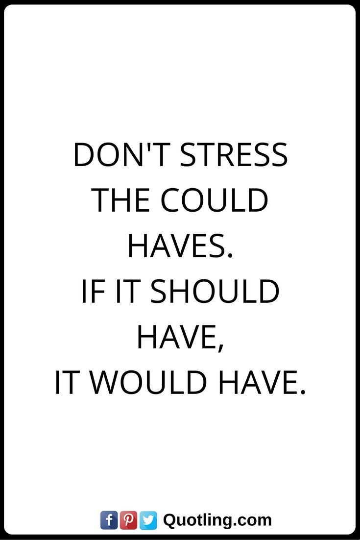 Stress Quotes Don\'t Stress the could haves. If it should ...