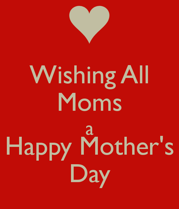 Wishing All Moms A Happy Mother S Day Happy Mother Day Quotes Happy Mothers Day Happy Mothers Day Images
