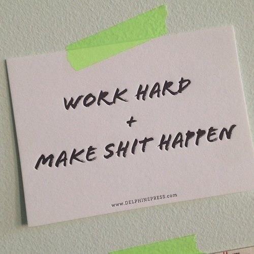 work hard + make shit happen