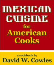 Mexican Cuisine for American Cooks  By David W. Cowles