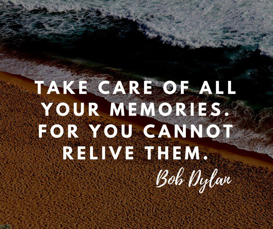 Take Care Of All Your Memories For You Cannot Relive Them Bob